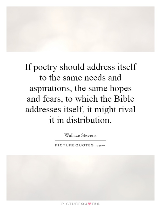 If poetry should address itself to the same needs and aspirations, the same hopes and fears, to which the Bible addresses itself, it might rival it in distribution Picture Quote #1