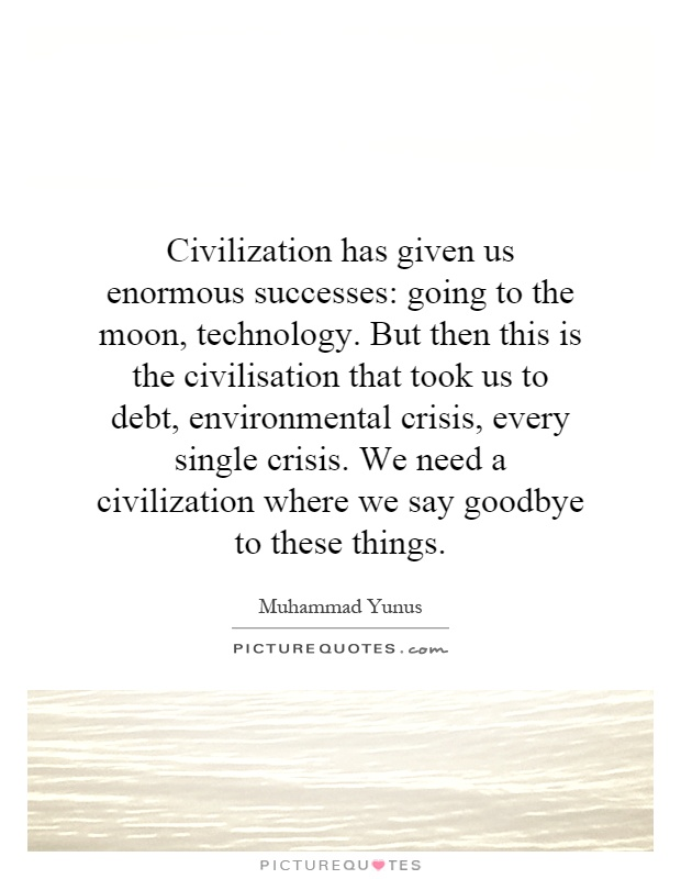 Civilization has given us enormous successes: going to the moon, technology. But then this is the civilisation that took us to debt, environmental crisis, every single crisis. We need a civilization where we say goodbye to these things Picture Quote #1