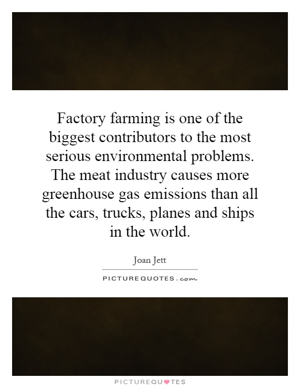 Factory farming is one of the biggest contributors to the most serious environmental problems. The meat industry causes more greenhouse gas emissions than all the cars, trucks, planes and ships in the world Picture Quote #1