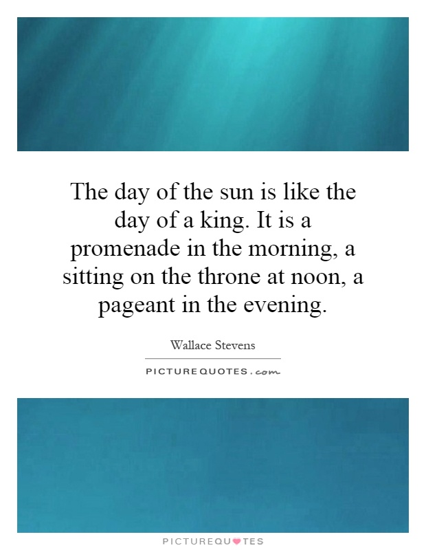 The day of the sun is like the day of a king. It is a promenade in the morning, a sitting on the throne at noon, a pageant in the evening Picture Quote #1