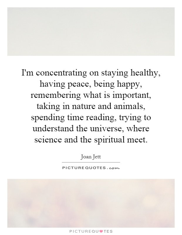 I'm concentrating on staying healthy, having peace, being happy, remembering what is important, taking in nature and animals, spending time reading, trying to understand the universe, where science and the spiritual meet Picture Quote #1