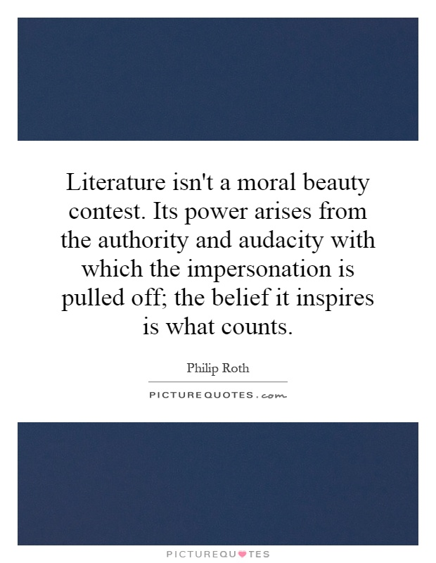 Literature isn't a moral beauty contest. Its power arises from the authority and audacity with which the impersonation is pulled off; the belief it inspires is what counts Picture Quote #1