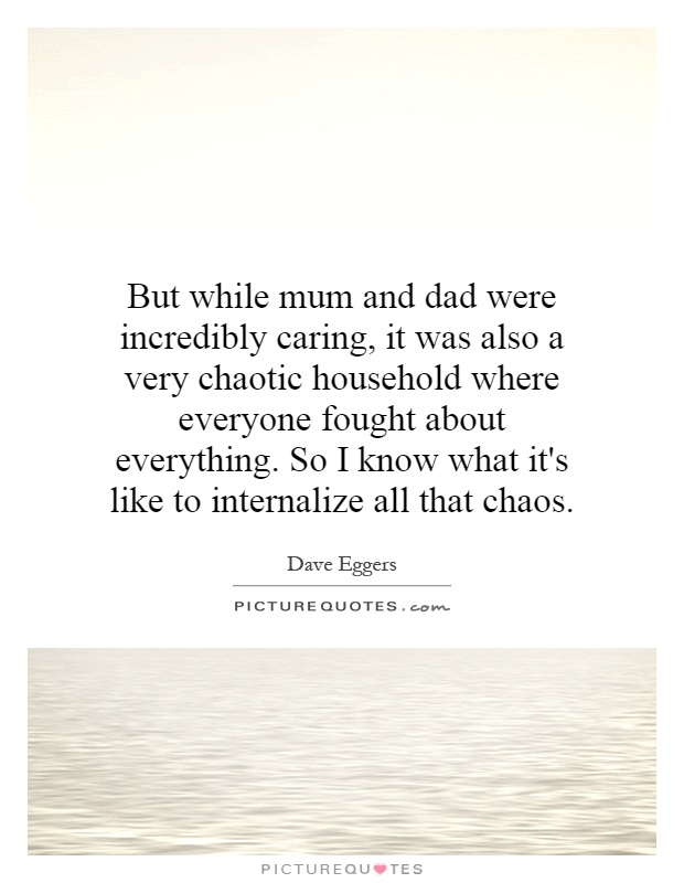 But while mum and dad were incredibly caring, it was also a very chaotic household where everyone fought about everything. So I know what it's like to internalize all that chaos Picture Quote #1