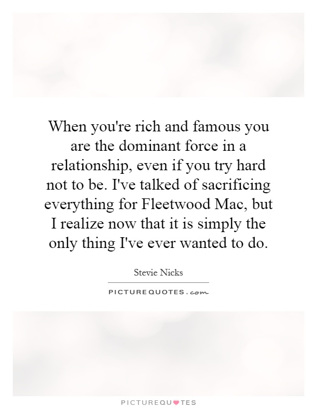 When you're rich and famous you are the dominant force in a relationship, even if you try hard not to be. I've talked of sacrificing everything for Fleetwood Mac, but I realize now that it is simply the only thing I've ever wanted to do Picture Quote #1