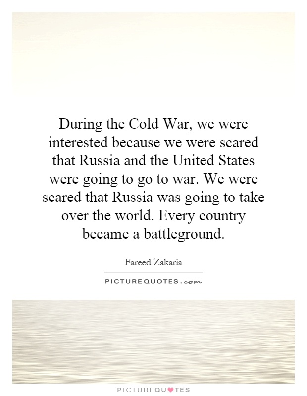 During the Cold War, we were interested because we were scared that Russia and the United States were going to go to war. We were scared that Russia was going to take over the world. Every country became a battleground Picture Quote #1