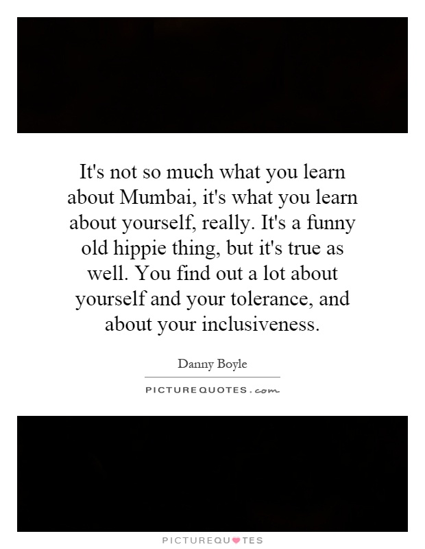 It's not so much what you learn about Mumbai, it's what you learn about yourself, really. It's a funny old hippie thing, but it's true as well. You find out a lot about yourself and your tolerance, and about your inclusiveness Picture Quote #1