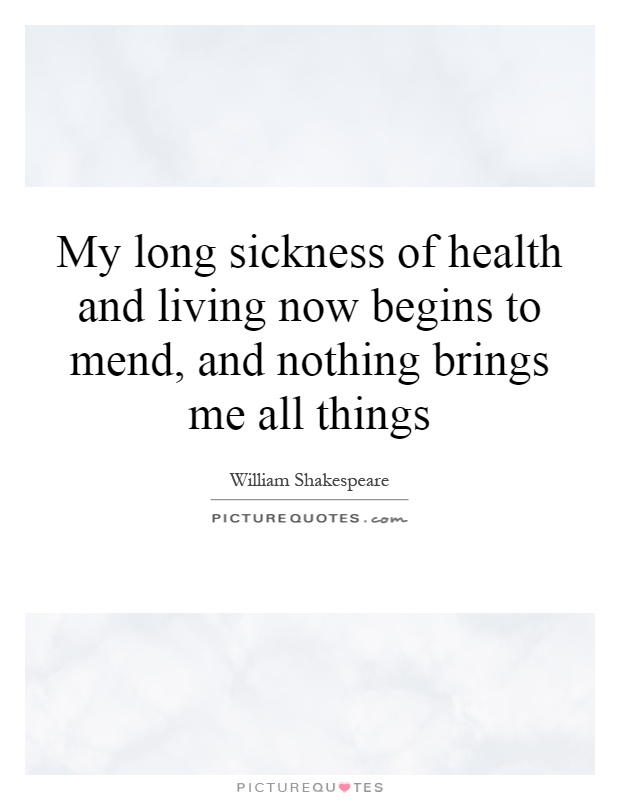 My long sickness of health and living now begins to mend, and nothing brings me all things Picture Quote #1
