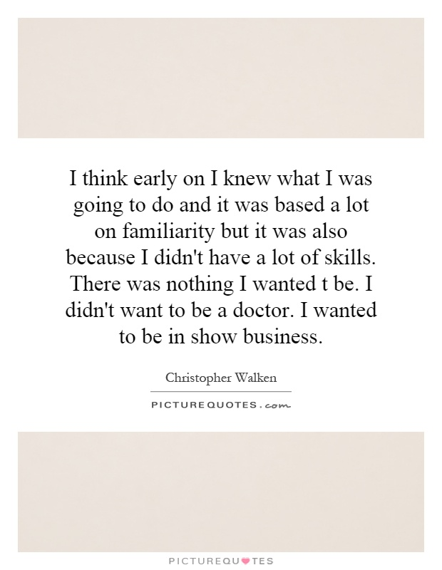 I think early on I knew what I was going to do and it was based a lot on familiarity but it was also because I didn't have a lot of skills. There was nothing I wanted t be. I didn't want to be a doctor. I wanted to be in show business Picture Quote #1