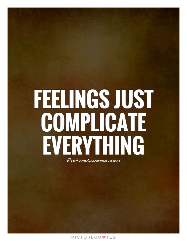 Feelings just complicate everything Picture Quote #1