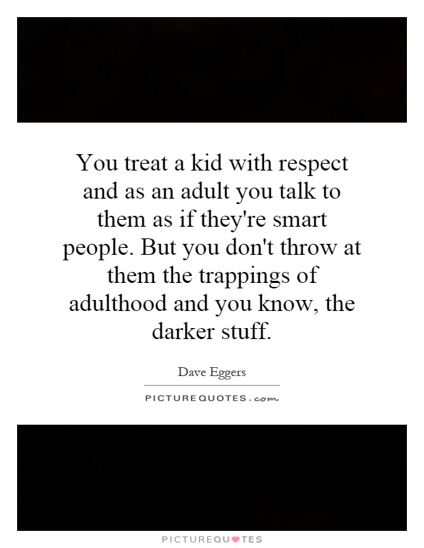 You treat a kid with respect and as an adult you talk to them as if they're smart people. But you don't throw at them the trappings of adulthood and you know, the darker stuff Picture Quote #1