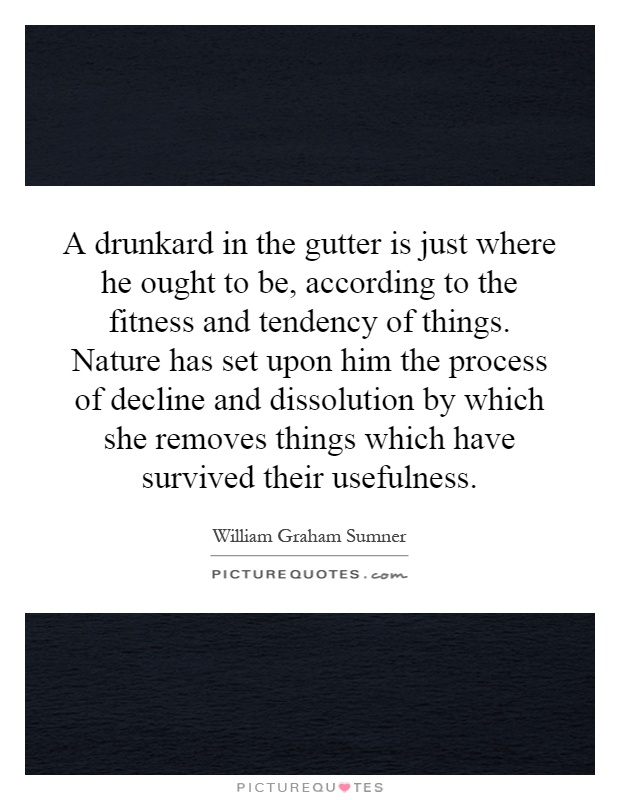 A drunkard in the gutter is just where he ought to be, according to the fitness and tendency of things. Nature has set upon him the process of decline and dissolution by which she removes things which have survived their usefulness Picture Quote #1