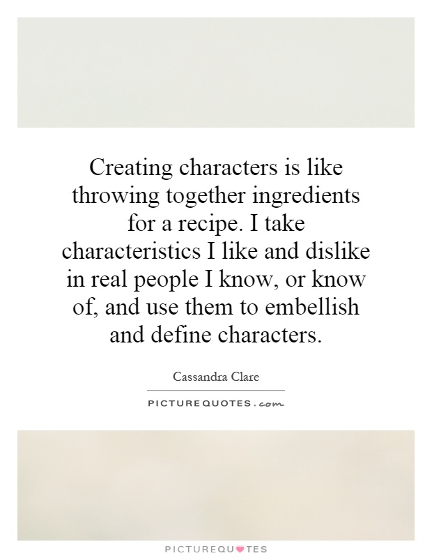Creating characters is like throwing together ingredients for a recipe. I take characteristics I like and dislike in real people I know, or know of, and use them to embellish and define characters Picture Quote #1