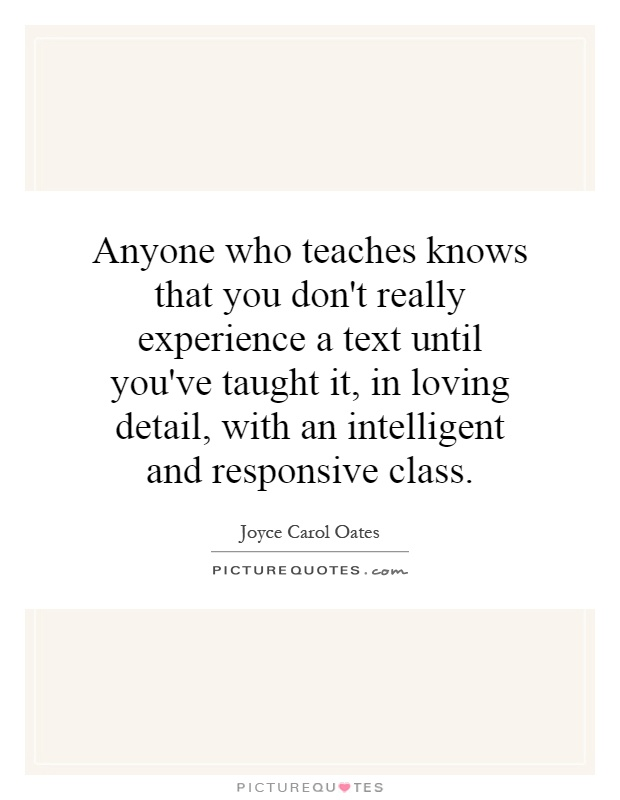 Anyone who teaches knows that you don't really experience a text until you've taught it, in loving detail, with an intelligent and responsive class Picture Quote #1