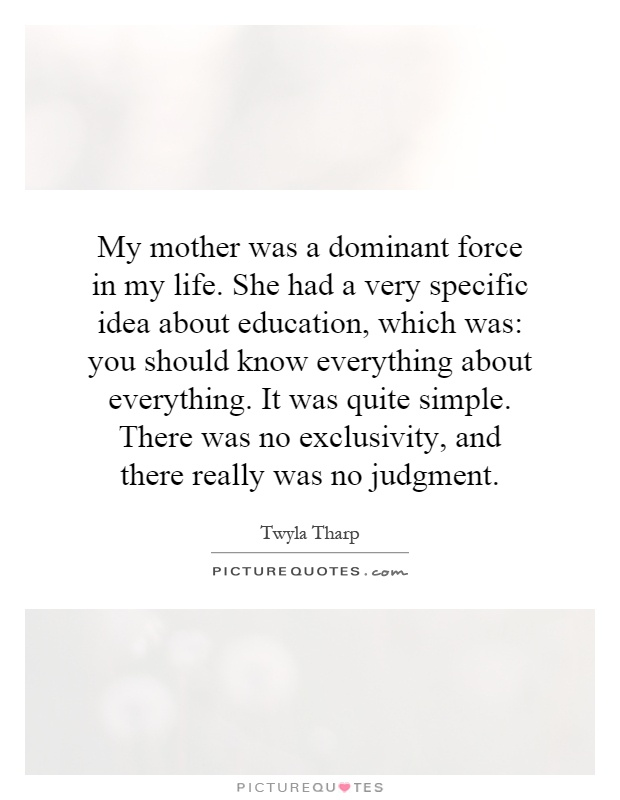 My mother was a dominant force in my life. She had a very specific idea about education, which was: you should know everything about everything. It was quite simple. There was no exclusivity, and there really was no judgment Picture Quote #1