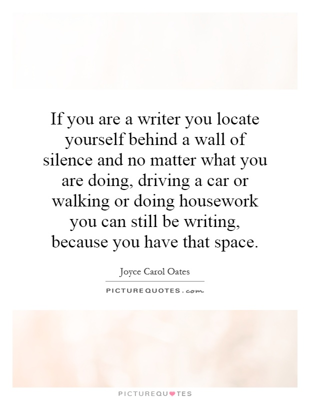If you are a writer you locate yourself behind a wall of silence and no matter what you are doing, driving a car or walking or doing housework you can still be writing, because you have that space Picture Quote #1