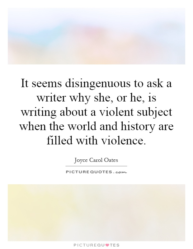 It seems disingenuous to ask a writer why she, or he, is writing about a violent subject when the world and history are filled with violence Picture Quote #1
