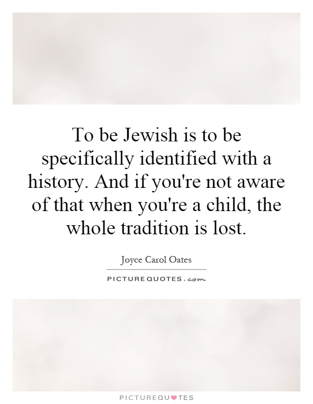 To be Jewish is to be specifically identified with a history. And if you're not aware of that when you're a child, the whole tradition is lost Picture Quote #1