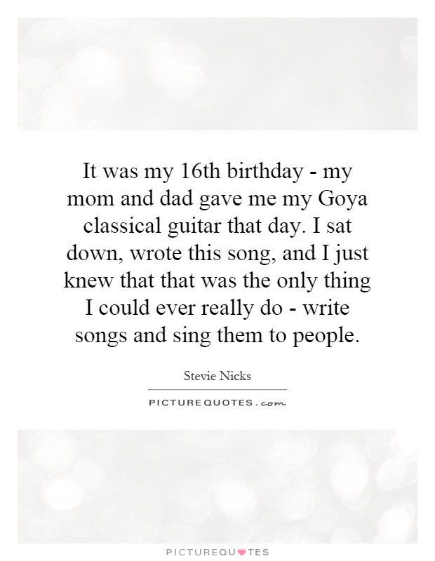 It was my 16th birthday - my mom and dad gave me my Goya classical guitar that day. I sat down, wrote this song, and I just knew that that was the only thing I could ever really do - write songs and sing them to people Picture Quote #1