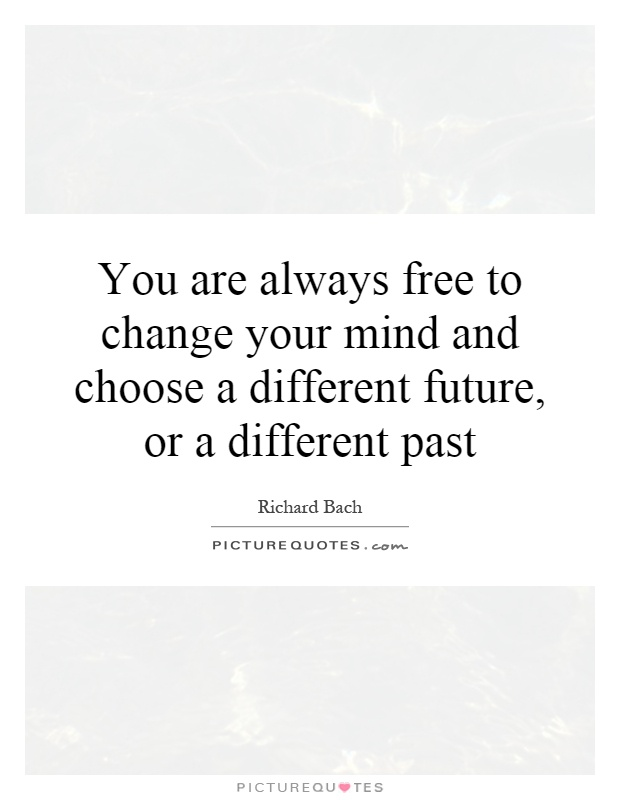 You are always free to change your mind and choose a different future, or a different past Picture Quote #1