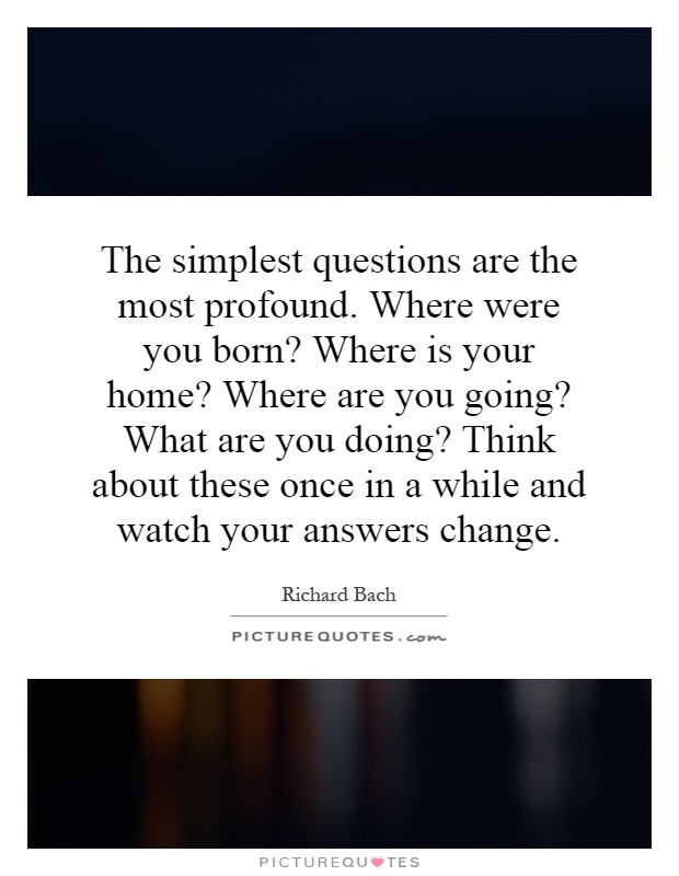 The simplest questions are the most profound. Where were you born? Where is your home? Where are you going? What are you doing? Think about these once in a while and watch your answers change Picture Quote #1