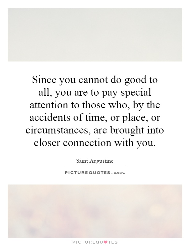 Since you cannot do good to all, you are to pay special attention to those who, by the accidents of time, or place, or circumstances, are brought into closer connection with you Picture Quote #1