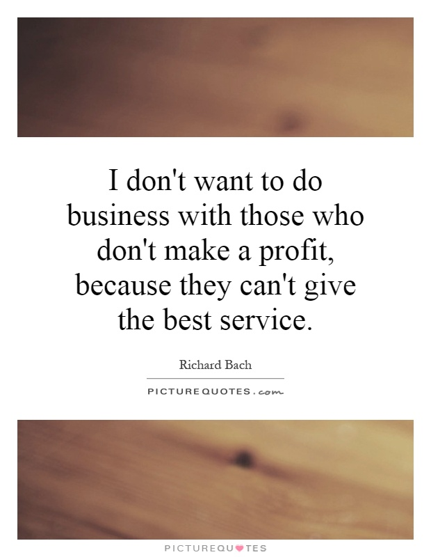 I don't want to do business with those who don't make a profit, because they can't give the best service Picture Quote #1