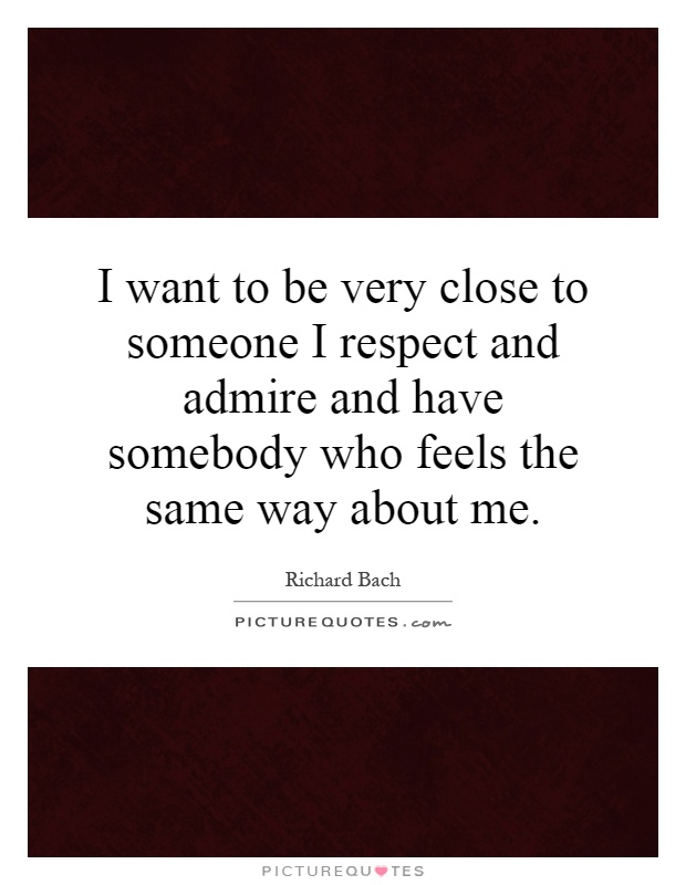 I want to be very close to someone I respect and admire and have somebody who feels the same way about me Picture Quote #1