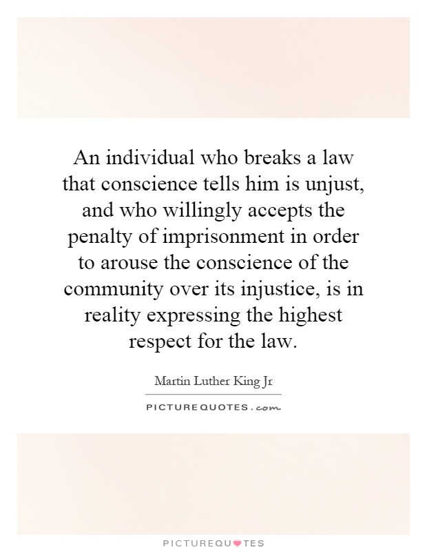 An individual who breaks a law that conscience tells him is unjust, and who willingly accepts the penalty of imprisonment in order to arouse the conscience of the community over its injustice, is in reality expressing the highest respect for the law Picture Quote #1