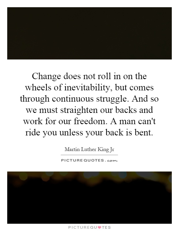 Change does not roll in on the wheels of inevitability, but comes through continuous struggle. And so we must straighten our backs and work for our freedom. A man can't ride you unless your back is bent Picture Quote #1