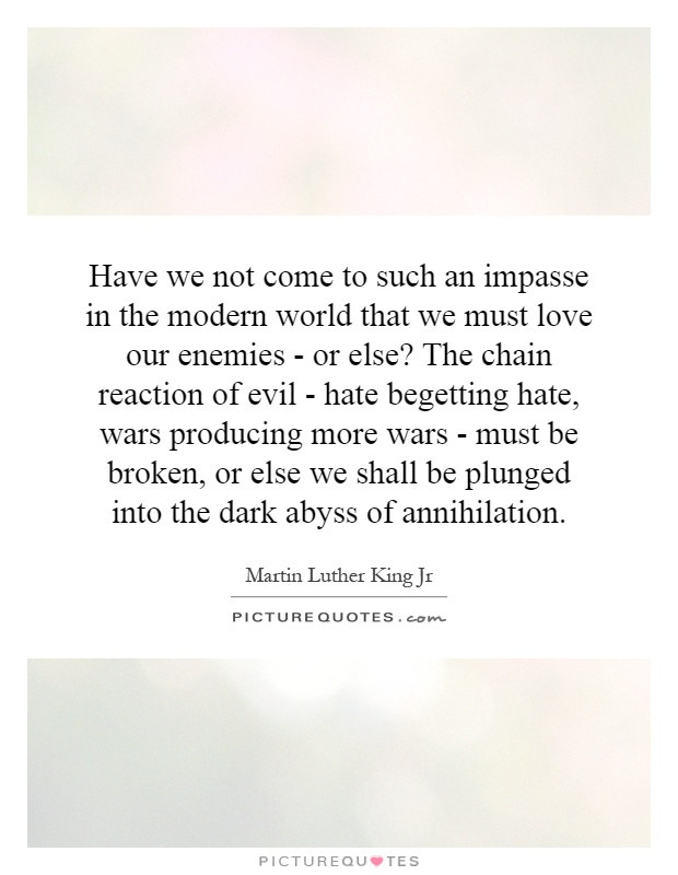 Have we not come to such an impasse in the modern world that we must love our enemies - or else? The chain reaction of evil - hate begetting hate, wars producing more wars - must be broken, or else we shall be plunged into the dark abyss of annihilation Picture Quote #1