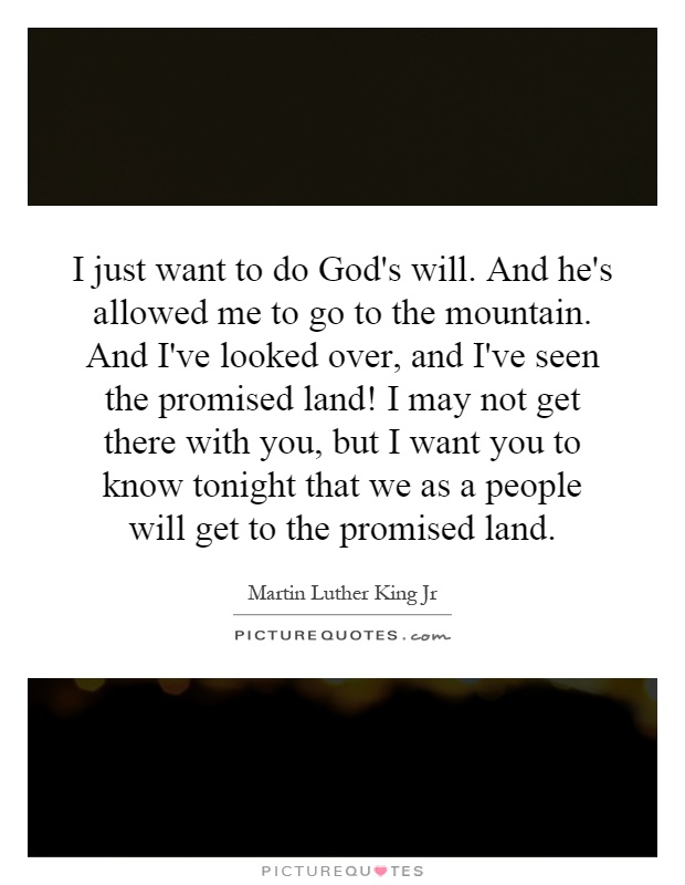 I just want to do God's will. And he's allowed me to go to the mountain. And I've looked over, and I've seen the promised land! I may not get there with you, but I want you to know tonight that we as a people will get to the promised land Picture Quote #1