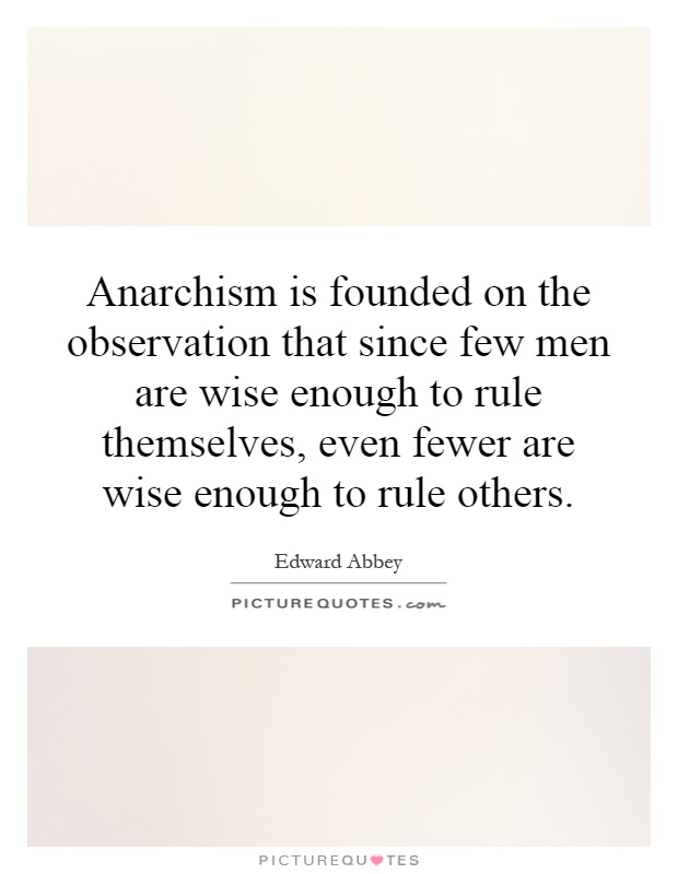 Anarchism is founded on the observation that since few men are wise enough to rule themselves, even fewer are wise enough to rule others Picture Quote #1