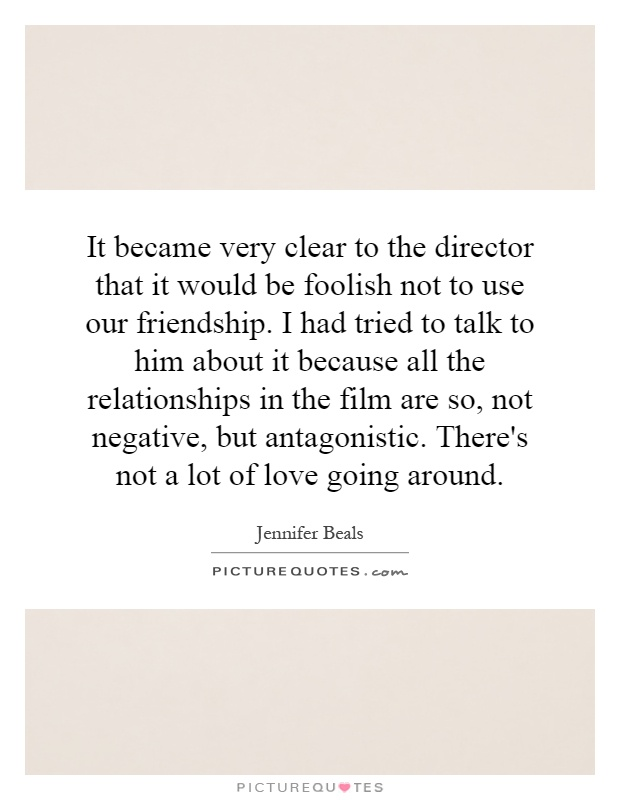 It became very clear to the director that it would be foolish not to use our friendship. I had tried to talk to him about it because all the relationships in the film are so, not negative, but antagonistic. There's not a lot of love going around Picture Quote #1