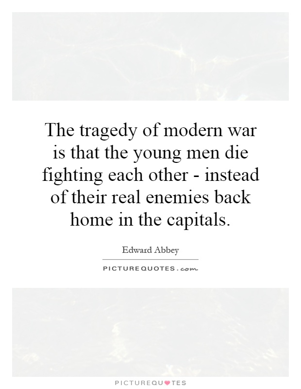 The tragedy of modern war is that the young men die fighting each other - instead of their real enemies back home in the capitals Picture Quote #1