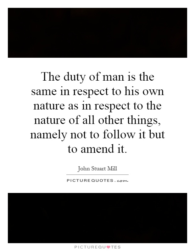 The duty of man is the same in respect to his own nature as in respect to the nature of all other things, namely not to follow it but to amend it Picture Quote #1