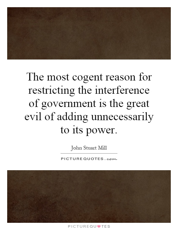 The most cogent reason for restricting the interference of government is the great evil of adding unnecessarily to its power Picture Quote #1