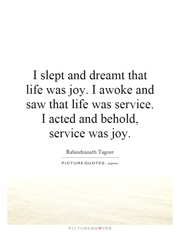 I slept and dreamt that life was joy. I awoke and saw that life was service. I acted and behold, service was joy Picture Quote #1