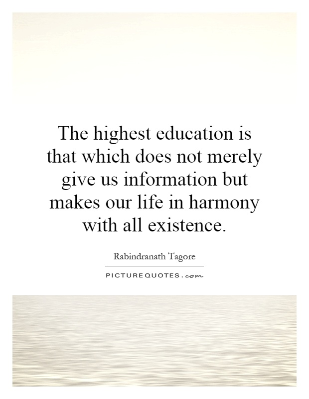 The highest education is that which does not merely give us information but makes our life in harmony with all existence Picture Quote #1