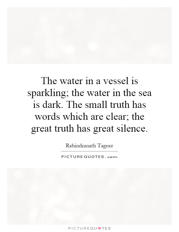 The water in a vessel is sparkling; the water in the sea is dark. The small truth has words which are clear; the great truth has great silence Picture Quote #1