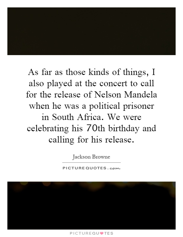 As far as those kinds of things, I also played at the concert to call for the release of Nelson Mandela when he was a political prisoner in South Africa. We were celebrating his 70th birthday and calling for his release Picture Quote #1