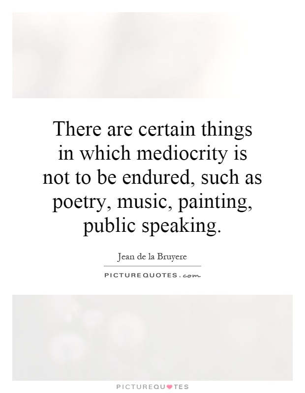 There are certain things in which mediocrity is not to be endured, such as poetry, music, painting, public speaking Picture Quote #1