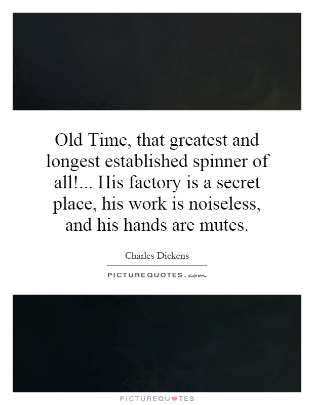 Old Time, that greatest and longest established spinner of all!... His factory is a secret place, his work is noiseless, and his hands are mutes Picture Quote #1