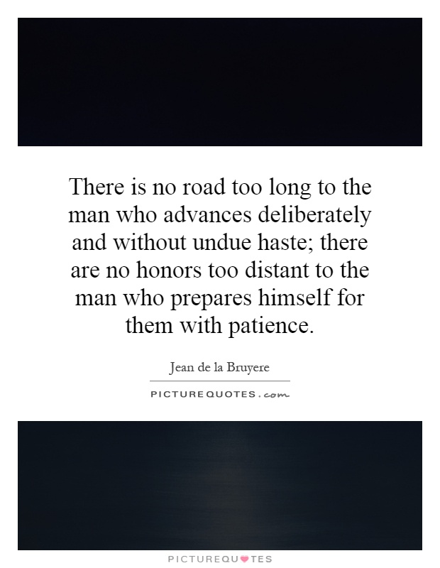 There is no road too long to the man who advances deliberately and without undue haste; there are no honors too distant to the man who prepares himself for them with patience Picture Quote #1