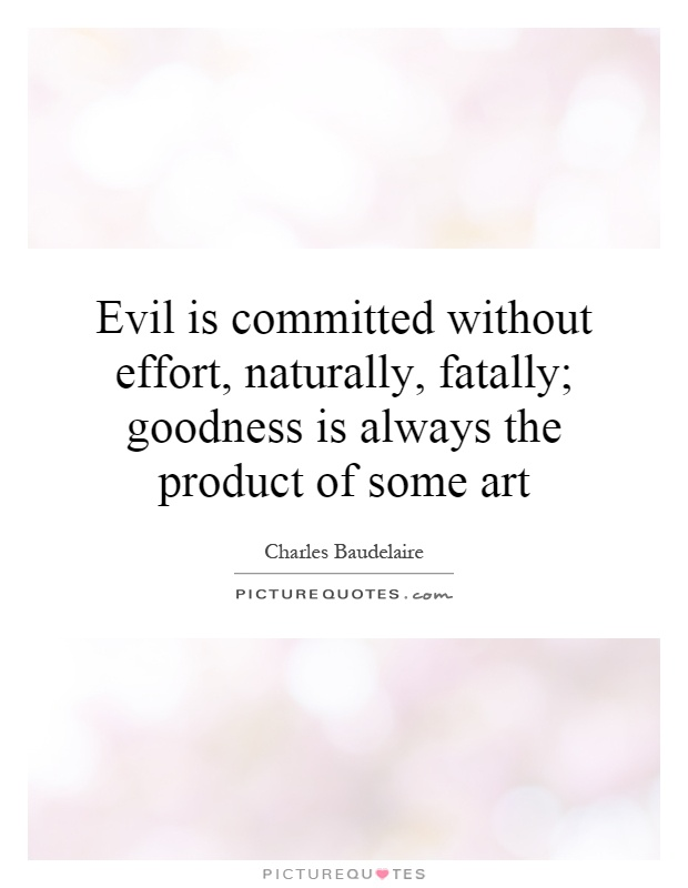 Evil is committed without effort, naturally, fatally; goodness is always the product of some art Picture Quote #1