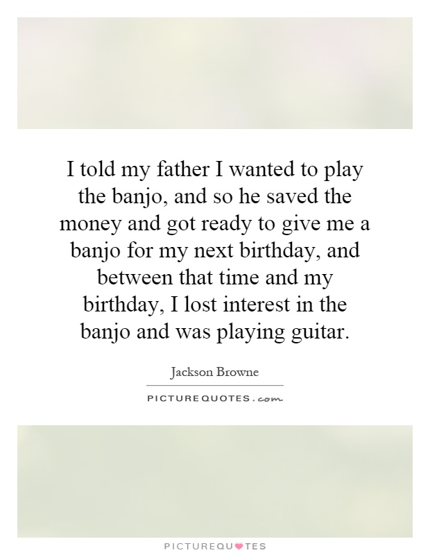 I told my father I wanted to play the banjo, and so he saved the money and got ready to give me a banjo for my next birthday, and between that time and my birthday, I lost interest in the banjo and was playing guitar Picture Quote #1