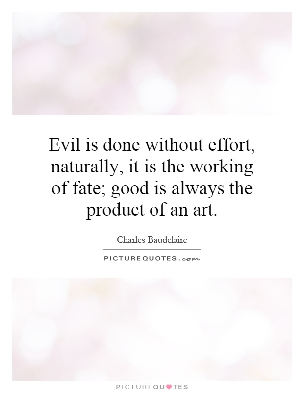Evil is done without effort, naturally, it is the working of fate; good is always the product of an art Picture Quote #1