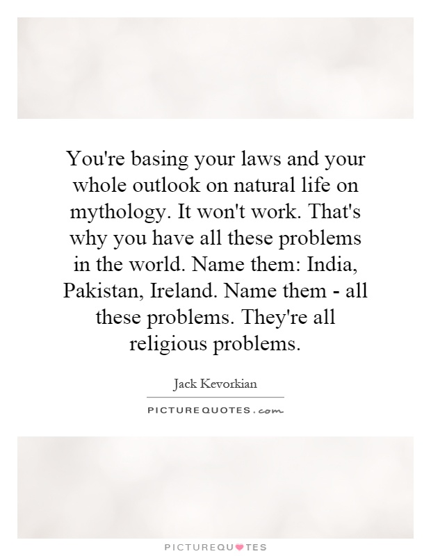 You're basing your laws and your whole outlook on natural life on mythology. It won't work. That's why you have all these problems in the world. Name them: India, Pakistan, Ireland. Name them - all these problems. They're all religious problems Picture Quote #1