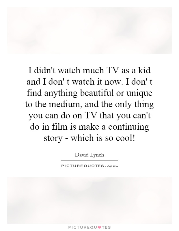 I didn't watch much TV as a kid and I don' t watch it now. I don' t find anything beautiful or unique to the medium, and the only thing you can do on TV that you can't do in film is make a continuing story - which is so cool! Picture Quote #1