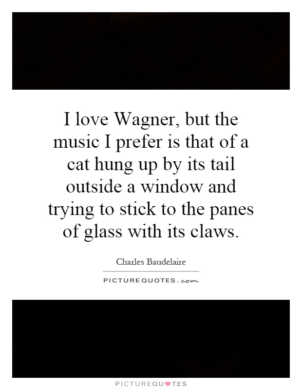 I love Wagner, but the music I prefer is that of a cat hung up by its tail outside a window and trying to stick to the panes of glass with its claws Picture Quote #1