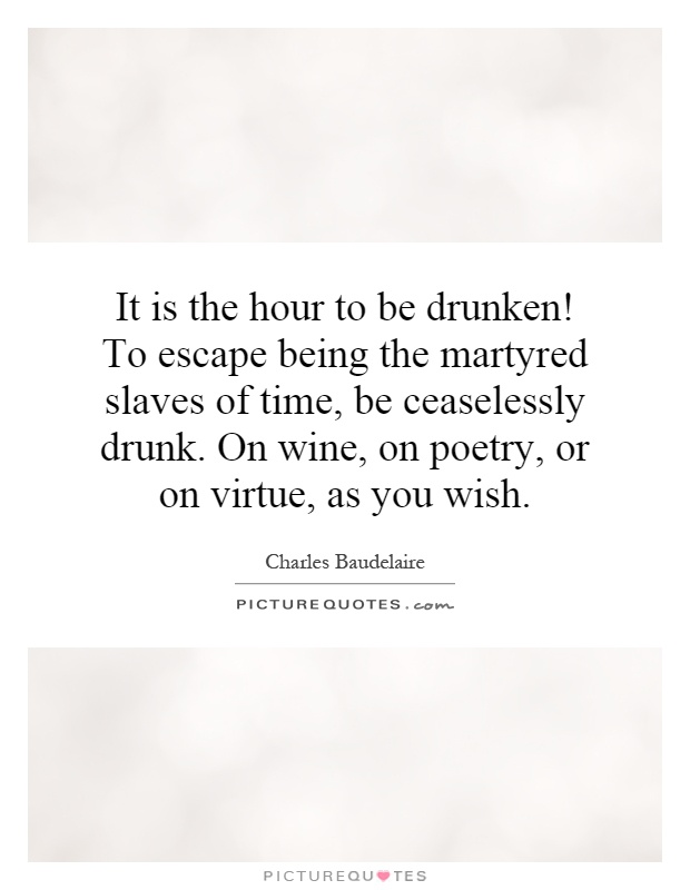 It is the hour to be drunken! To escape being the martyred slaves of time, be ceaselessly drunk. On wine, on poetry, or on virtue, as you wish Picture Quote #1